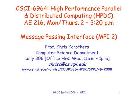 HPDC Spring 2008 - MPI 11 CSCI-6964: High Performance Parallel & Distributed Computing (HPDC) AE 216, Mon/Thurs. 2 – 3:20 p.m Message Passing Interface.