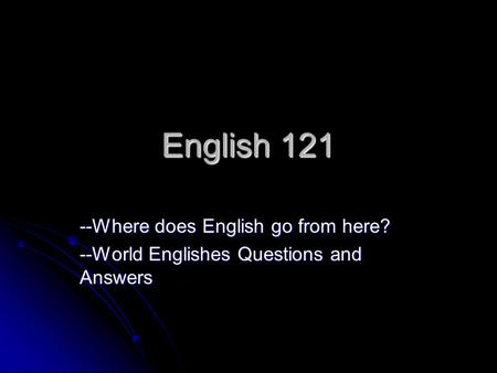 English 121 --Where does English go from here? --World Englishes Questions and Answers.