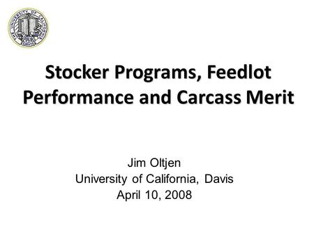 Stocker Programs, Feedlot Performance and Carcass Merit Jim Oltjen University of California, Davis April 10, 2008.