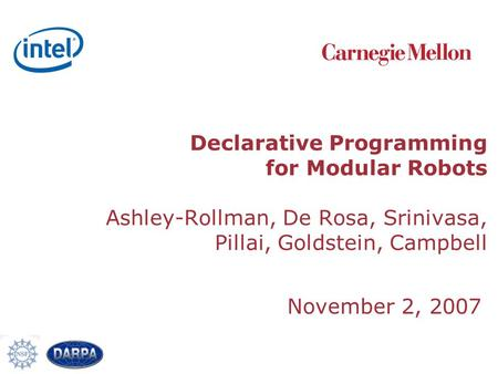 Declarative Programming for Modular Robots Ashley-Rollman, De Rosa, Srinivasa, Pillai, Goldstein, Campbell November 2, 2007.