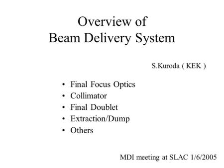 Overview of Beam Delivery System Final Focus Optics Collimator Final Doublet Extraction/Dump Others S.Kuroda ( KEK ) MDI meeting at SLAC 1/6/2005.
