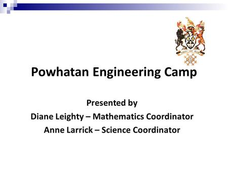 Powhatan Engineering Camp Presented by Diane Leighty – Mathematics Coordinator Anne Larrick – Science Coordinator.