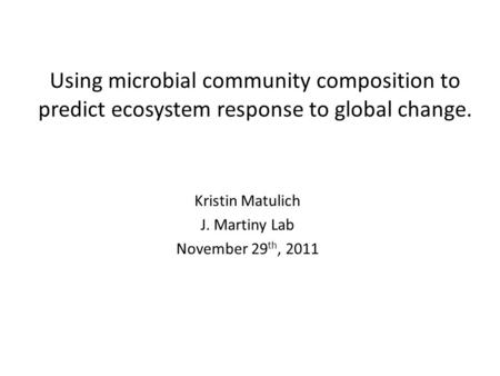 Using microbial community composition to predict ecosystem response to global change. Kristin Matulich J. Martiny Lab November 29 th, 2011.