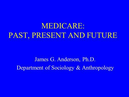 MEDICARE: PAST, PRESENT AND FUTURE James G. Anderson, Ph.D. Department of Sociology & Anthropology.