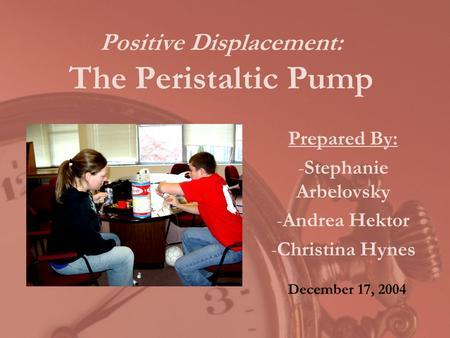 Positive Displacement: The Peristaltic Pump Prepared By: -Stephanie Arbelovsky -Andrea Hektor -Christina Hynes December 17, 2004.