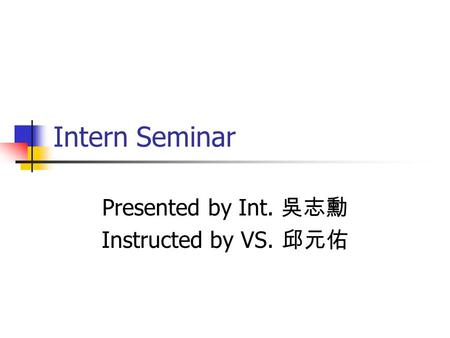 Intern Seminar Presented by Int. 吳志勳 Instructed by VS. 邱元佑.