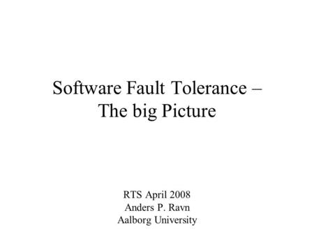 Software Fault Tolerance – The big Picture RTS April 2008 Anders P. Ravn Aalborg University.