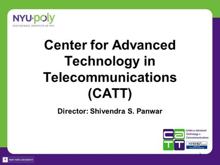 Center for Advanced Technology in Telecommunications (CATT) Director: Shivendra S. Panwar 1.