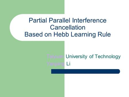 Partial Parallel Interference Cancellation Based on Hebb Learning Rule Taiyuan University of Technology Yanping Li.