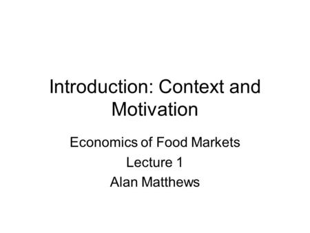 Introduction: Context and Motivation Economics of Food Markets Lecture 1 Alan Matthews.