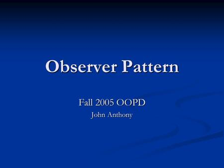 "Observer Pattern Fall 2005 OOPD John Anthony. What is a Pattern? ""Each pattern describes a problem which occurs over and over again in our environment,"