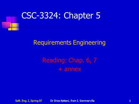 Soft. Eng. I, Spring 07Dr Driss Kettani, from I. Sommerville1 CSC-3324: Chapter 5 Requirements Engineering Reading: Chap. 6, 7 + annex.