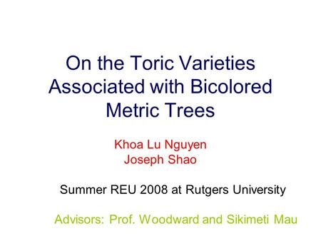On the Toric Varieties Associated with Bicolored Metric Trees Khoa Lu Nguyen Joseph Shao Summer REU 2008 at Rutgers University Advisors: Prof. Woodward.