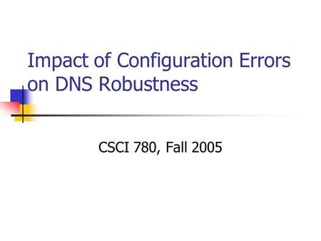 Impact of Configuration Errors on DNS Robustness CSCI 780, Fall 2005.