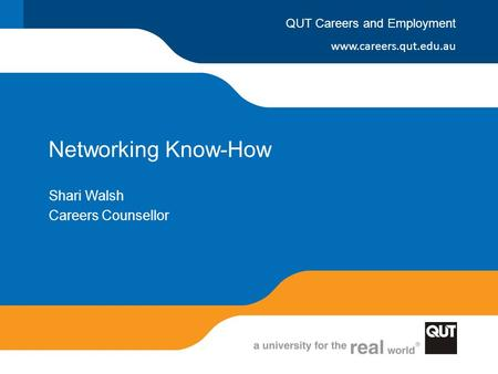 Www.careers.qut.edu.au QUT Careers and Employment Networking Know-How Shari Walsh Careers Counsellor.