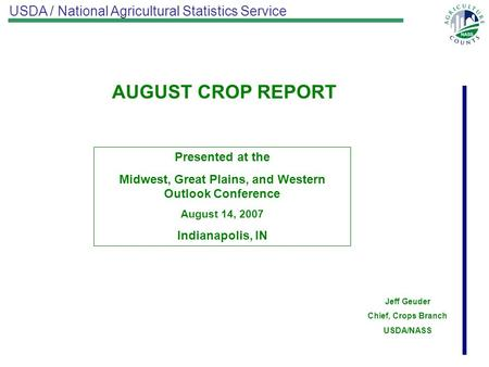 USDA / National Agricultural Statistics Service AUGUST CROP REPORT Presented at the Midwest, Great Plains, and Western Outlook Conference August 14, 2007.