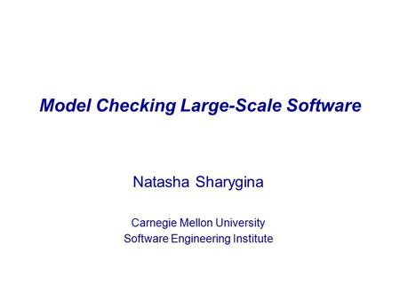 Model Checking Large-Scale Software Natasha Sharygina Carnegie Mellon University Software Engineering Institute.