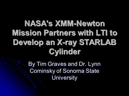 NASA's XMM-Newton Mission Partners with LTI to Develop an X-ray STARLAB Cylinder By Tim Graves and Dr. Lynn Cominsky of Sonoma State University.
