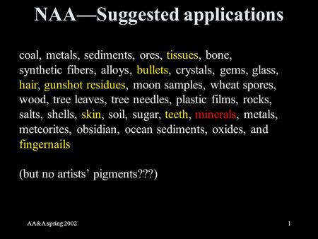 AA&A spring 20021 NAA—Suggested applications coal, metals, sediments, ores, tissues, bone, synthetic fibers, alloys, bullets, crystals, gems, glass, hair,
