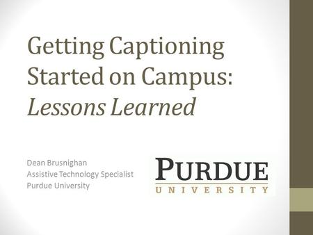 Getting Captioning Started on Campus: Lessons Learned Dean Brusnighan Assistive Technology Specialist Purdue University.
