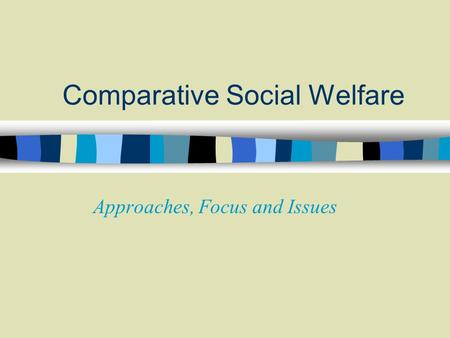 Comparative Social Welfare Approaches, Focus and Issues.