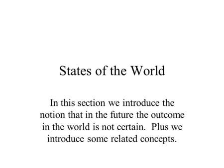 States of the World In this section we introduce the notion that in the future the outcome in the world is not certain. Plus we introduce some related.