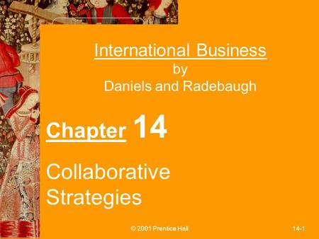 © 2001 Prentice Hall14-1 International Business by Daniels and Radebaugh Chapter 14 Collaborative Strategies.