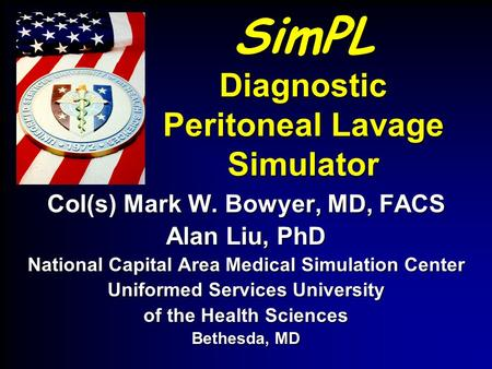 SimPL Diagnostic Peritoneal Lavage Simulator Col(s) Mark W. Bowyer, MD, FACS Alan Liu, PhD National Capital Area Medical Simulation Center Uniformed Services.