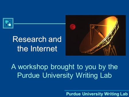 Purdue University Writing Lab Research and the Internet A workshop brought to you by the Purdue University Writing Lab.