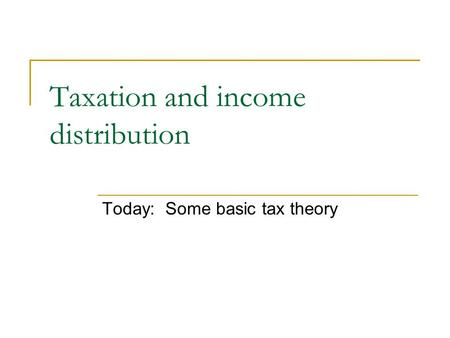 Taxation and income distribution Today: Some basic tax theory.