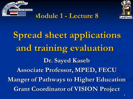 1 Module 1 - Lecture 8 Spread sheet applications and training evaluation Dr. Sayed Kaseb Associate Professor, MPED, FECU Manger of Pathways to Higher Education.