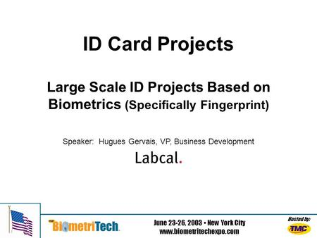 Hosted by: June 23-26, 2003 New York City www.biometritechexpo.com ID Card Projects Large Scale ID Projects Based on Biometrics (Specifically Fingerprint)