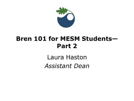 Bren 101 for MESM Students— Part 2 Laura Haston Assistant Dean.