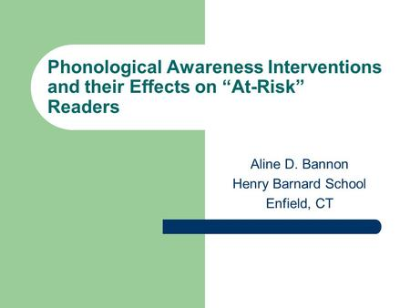 "Phonological Awareness Interventions and their Effects on ""At-Risk"" Readers Aline D. Bannon Henry Barnard School Enfield, CT."