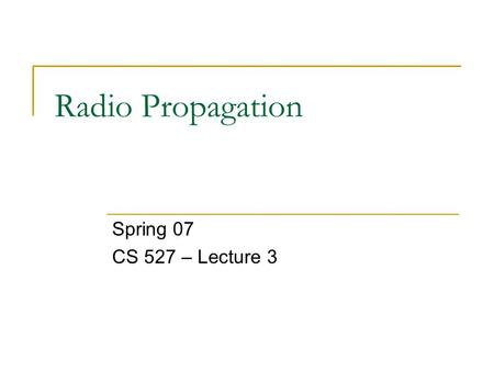 Radio Propagation Spring 07 CS 527 – Lecture 3. Overview Motivation Block diagram of a radio Signal Propagation  Large scale path loss  Small scale.
