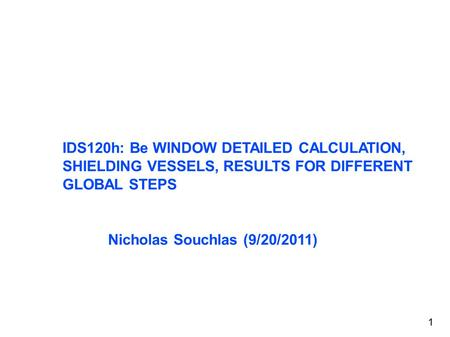 IDS120h: Be WINDOW DETAILED CALCULATION, SHIELDING VESSELS, RESULTS FOR DIFFERENT GLOBAL STEPS Nicholas Souchlas (9/20/2011) 1.