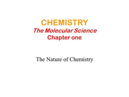 CHEMISTRY The Molecular Science Chapter one The Nature of Chemistry.