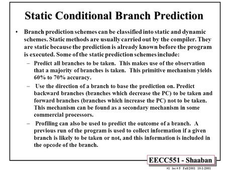 EECC551 - Shaaban #1 lec # 5 Fall 2001 10-1-2001 Static Conditional Branch Prediction Branch prediction schemes can be classified into static and dynamic.