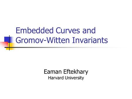 Embedded Curves and Gromov-Witten Invariants Eaman Eftekhary Harvard University.