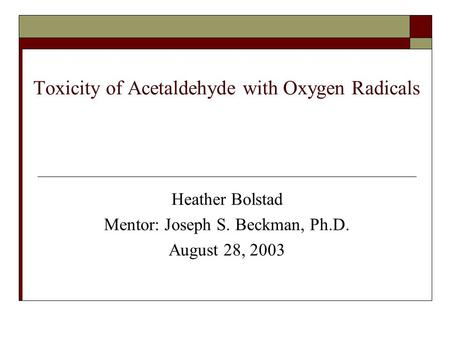 Toxicity of Acetaldehyde with Oxygen Radicals Heather Bolstad Mentor: Joseph S. Beckman, Ph.D. August 28, 2003.