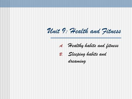 Unit 9: Health and Fitness A. Healthy habits and fitness B. Sleeping habits and dreaming.