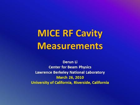 MICE RF Cavity Measurements Derun Li Center for Beam Physics Lawrence Berkeley National Laboratory March 26, 2010 University of California, Riverside,