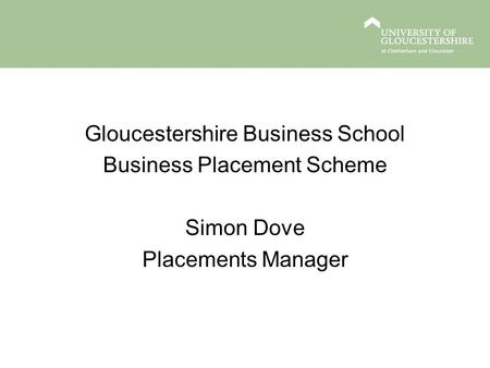 Gloucestershire Business School Business Placement Scheme Simon Dove Placements <strong>Manager</strong>.