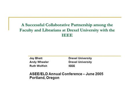 A Successful Collaborative Partnership among the Faculty and Librarians at Drexel University with the IEEE Jay BhattDrexel University Andy WheelerDrexel.