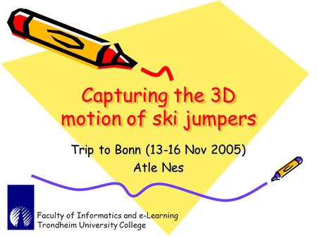 Capturing the 3D motion of ski jumpers Trip to Bonn (13-16 Nov 2005) Atle Nes Faculty of Informatics and e-Learning Trondheim University College.