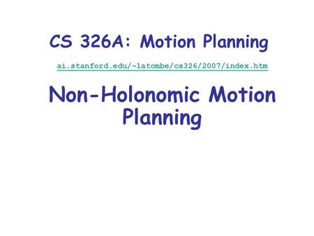 CS 326A: Motion Planning ai.stanford.edu/~latombe/cs326/2007/index.htm Non-Holonomic Motion Planning.
