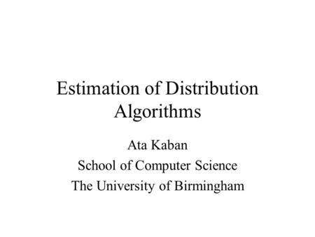 Estimation of Distribution Algorithms Ata Kaban School of Computer Science The University of Birmingham.