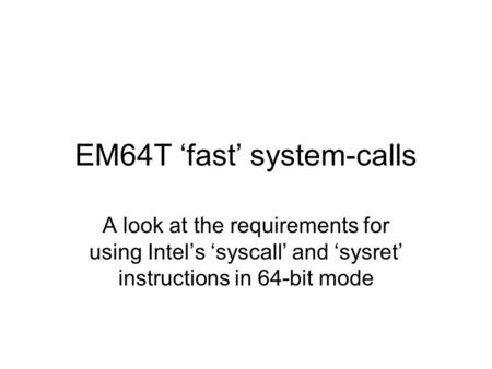 EM64T 'fast' system-calls A look at the requirements for using Intel's 'syscall' and 'sysret' instructions in 64-bit mode.