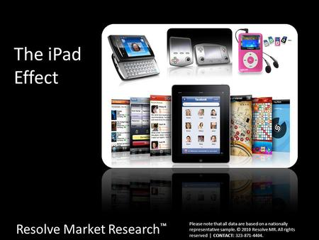 The iPad Effect Resolve Market Research ™ Please note that all data are based on a nationally representative sample. © 2010 Resolve MR. All rights reserved.
