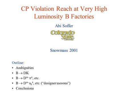 "CP Violation Reach at Very High Luminosity B Factories Abi Soffer Snowmass 2001 Outline: Ambiguities B  DK B  D*     etc. B  D*  a 0   etc. (""designer."